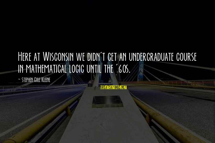 Kleene Sayings By Stephen Cole Kleene: Here at Wisconsin we didn't get an undergraduate course in mathematical logic until the '60s.