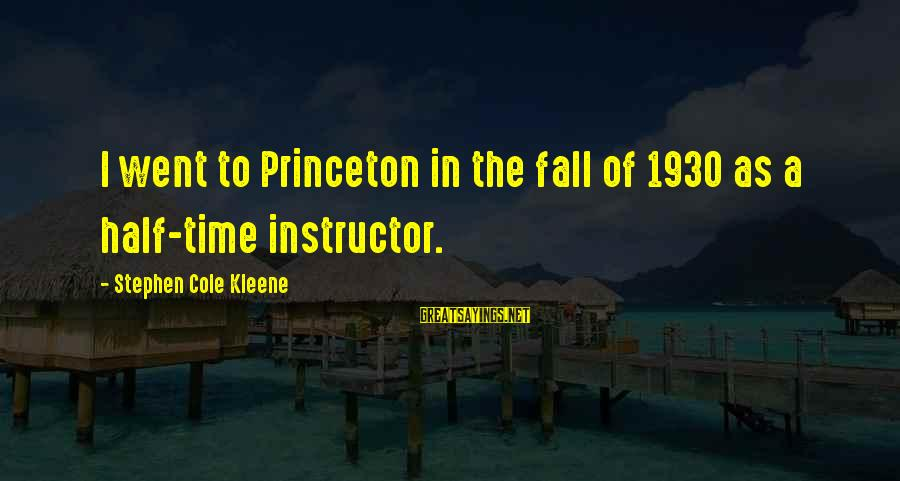 Kleene Sayings By Stephen Cole Kleene: I went to Princeton in the fall of 1930 as a half-time instructor.