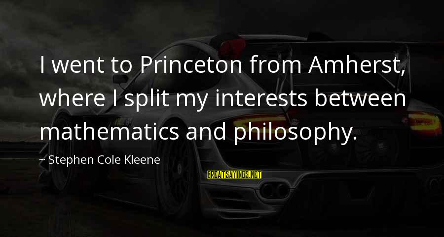 Kleene Sayings By Stephen Cole Kleene: I went to Princeton from Amherst, where I split my interests between mathematics and philosophy.