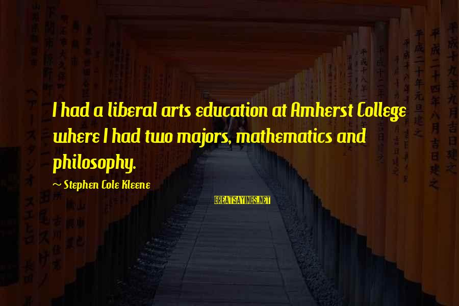Kleene Sayings By Stephen Cole Kleene: I had a liberal arts education at Amherst College where I had two majors, mathematics