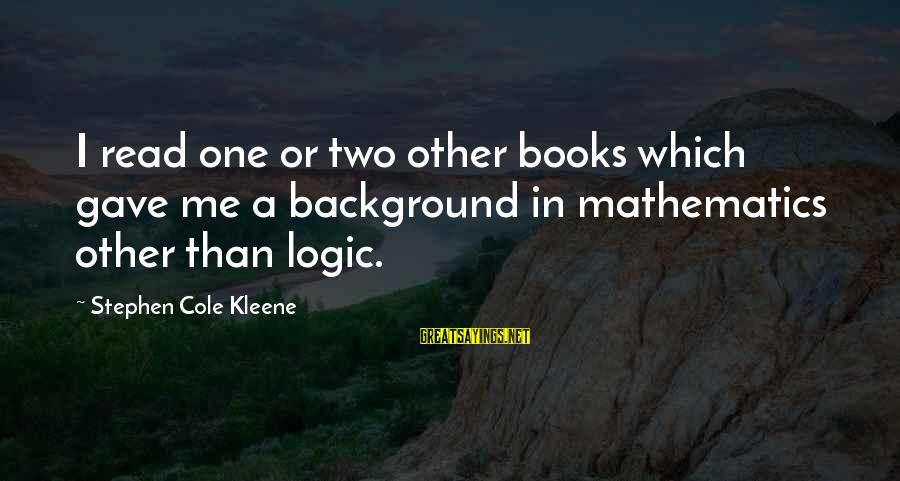 Kleene Sayings By Stephen Cole Kleene: I read one or two other books which gave me a background in mathematics other
