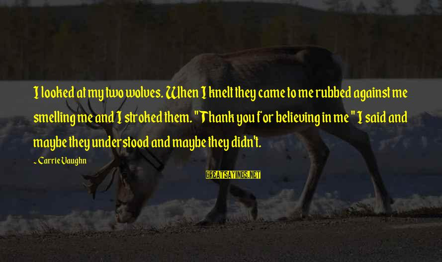 Knelt Sayings By Carrie Vaughn: I looked at my two wolves. When I knelt they came to me rubbed against