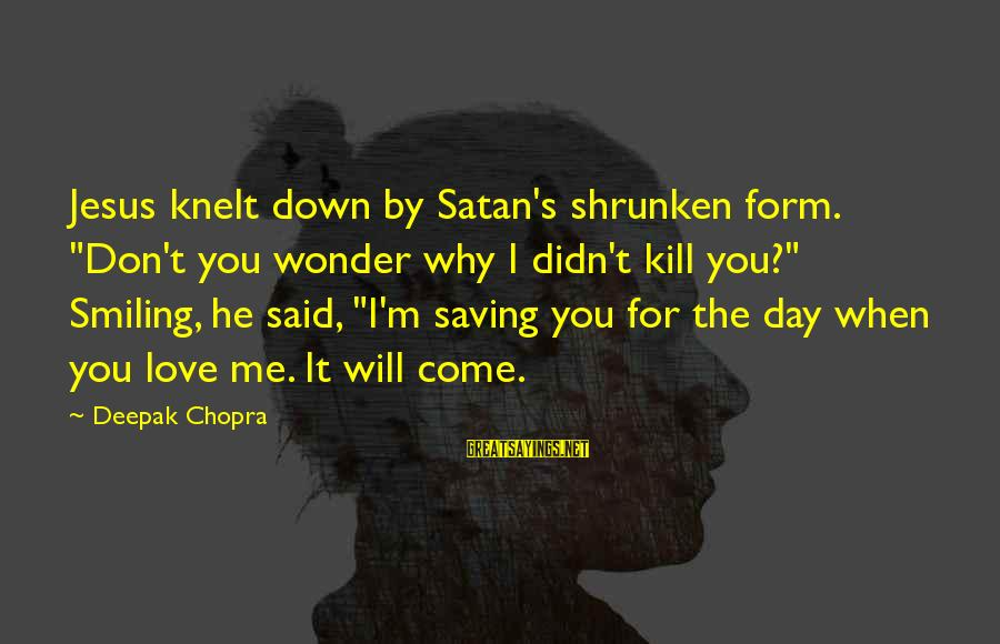 "Knelt Sayings By Deepak Chopra: Jesus knelt down by Satan's shrunken form. ""Don't you wonder why I didn't kill you?"""