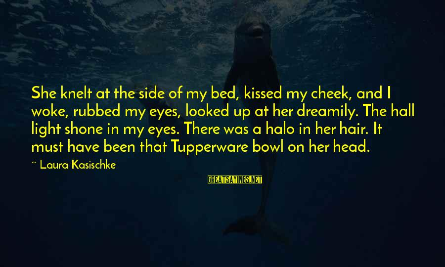 Knelt Sayings By Laura Kasischke: She knelt at the side of my bed, kissed my cheek, and I woke, rubbed