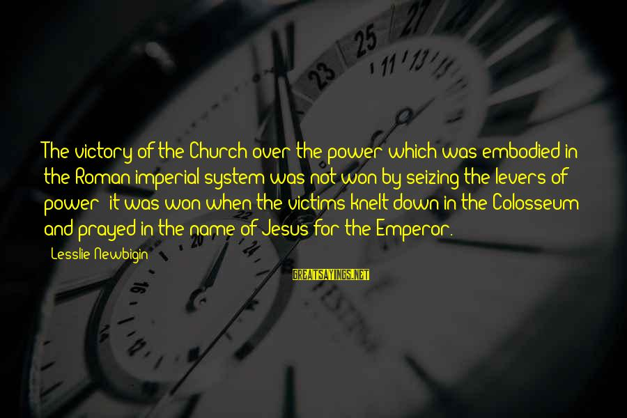 Knelt Sayings By Lesslie Newbigin: The victory of the Church over the power which was embodied in the Roman imperial
