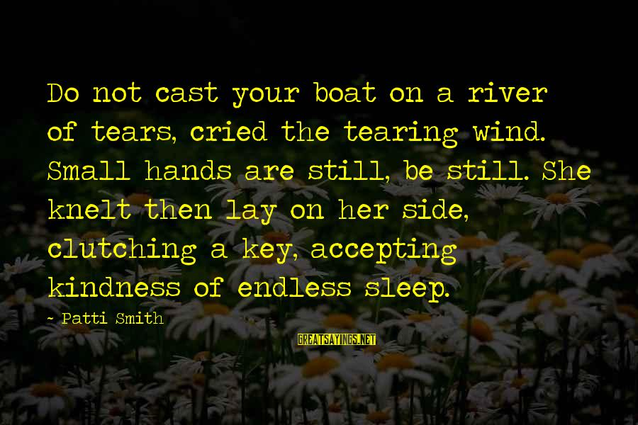 Knelt Sayings By Patti Smith: Do not cast your boat on a river of tears, cried the tearing wind. Small