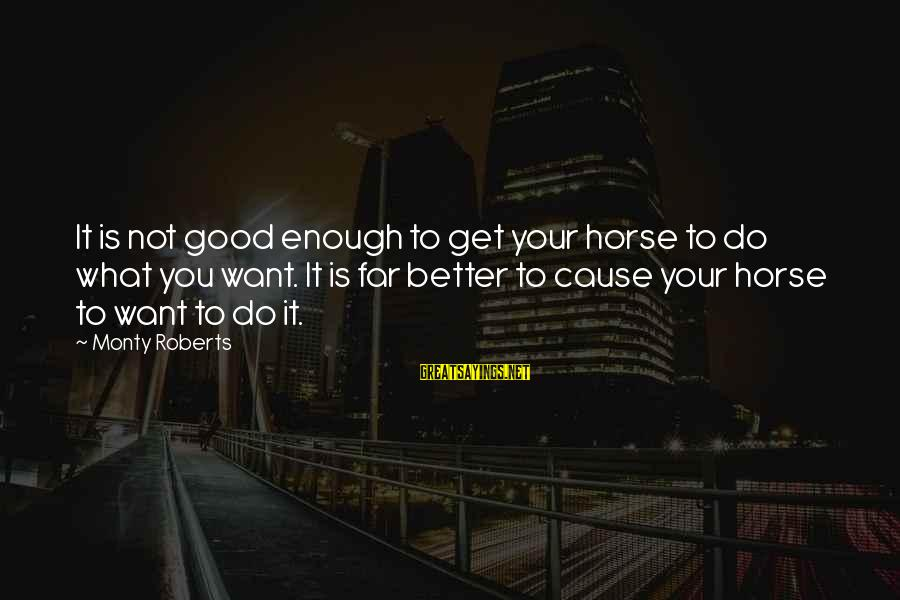 Knicks Players Sayings By Monty Roberts: It is not good enough to get your horse to do what you want. It