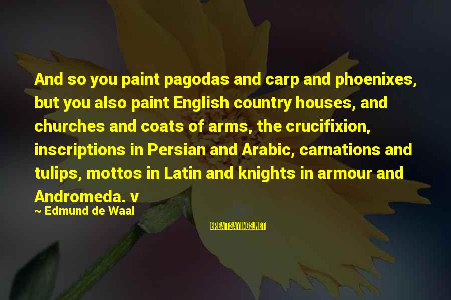 Knights Armour Sayings By Edmund De Waal: And so you paint pagodas and carp and phoenixes, but you also paint English country