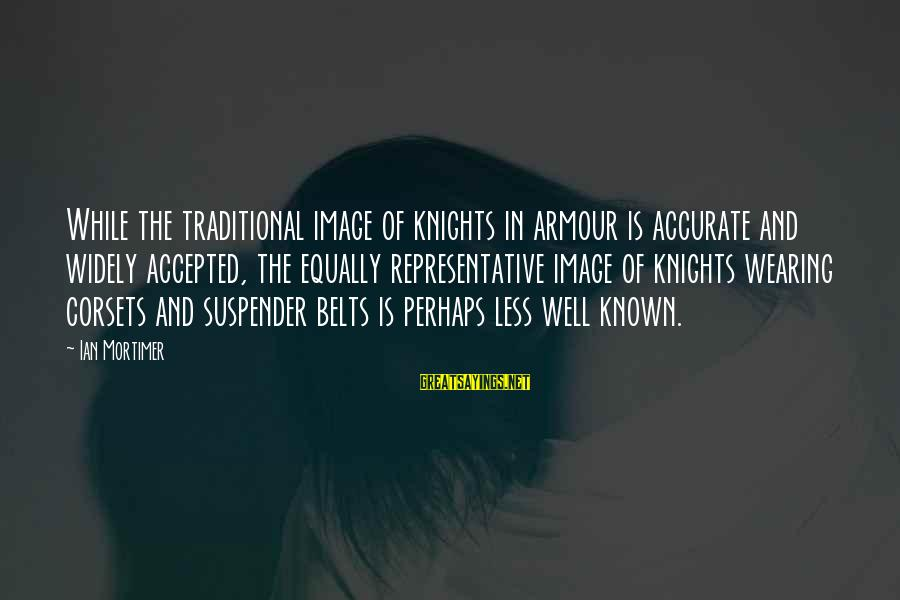 Knights Armour Sayings By Ian Mortimer: While the traditional image of knights in armour is accurate and widely accepted, the equally