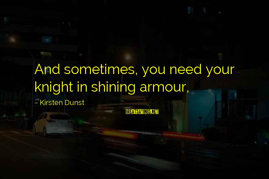 Knights Armour Sayings By Kirsten Dunst: And sometimes, you need your knight in shining armour,