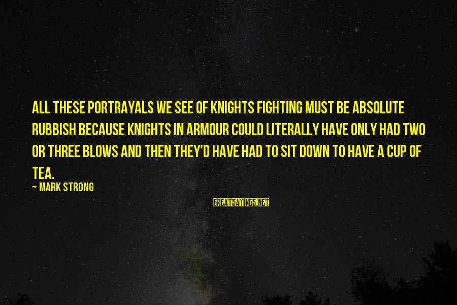 Knights Armour Sayings By Mark Strong: All these portrayals we see of knights fighting must be absolute rubbish because knights in
