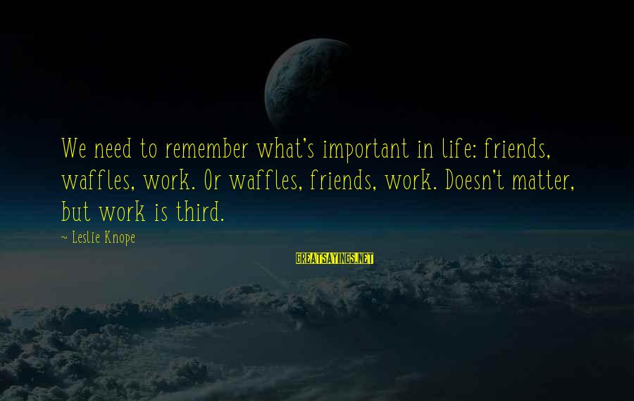 Knope's Sayings By Leslie Knope: We need to remember what's important in life: friends, waffles, work. Or waffles, friends, work.