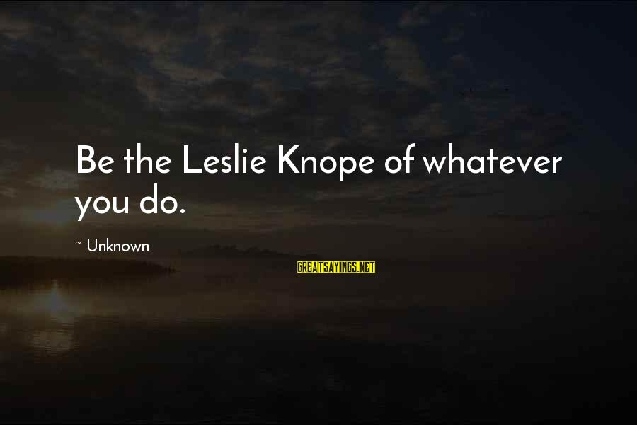 Knope's Sayings By Unknown: Be the Leslie Knope of whatever you do.