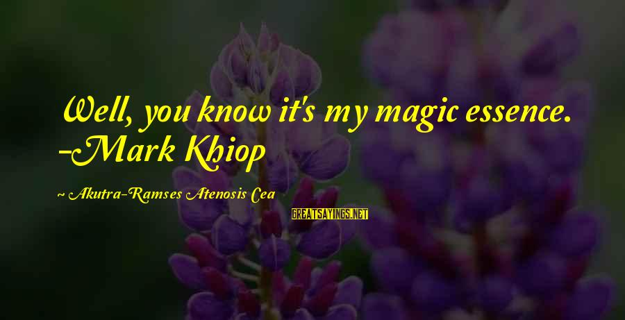 Know You Sayings By Akutra-Ramses Atenosis Cea: Well, you know it's my magic essence. -Mark Khiop