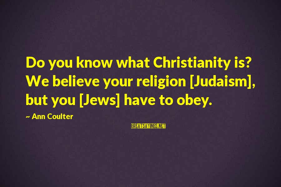 Know You Sayings By Ann Coulter: Do you know what Christianity is? We believe your religion [Judaism], but you [Jews] have