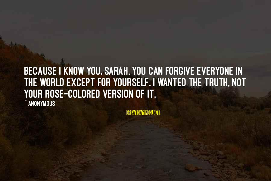Know You Sayings By Anonymous: Because I know you, Sarah. You can forgive everyone in the world except for yourself.
