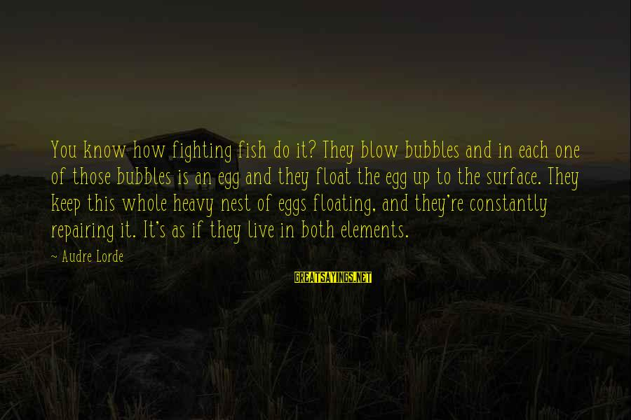 Know You Sayings By Audre Lorde: You know how fighting fish do it? They blow bubbles and in each one of