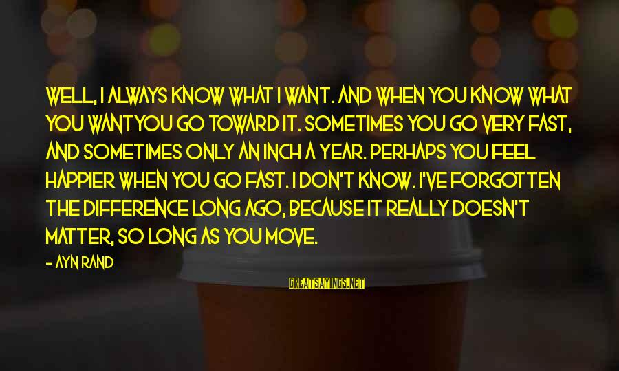 Know You Sayings By Ayn Rand: Well, I always know what I want. And when you know what you wantyou go