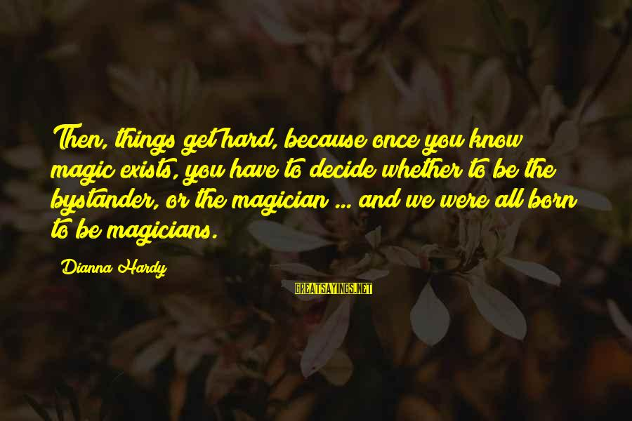 Know You Sayings By Dianna Hardy: Then, things get hard, because once you know magic exists, you have to decide whether