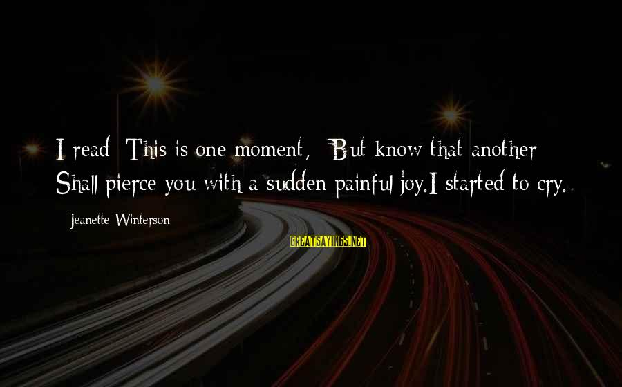 Know You Sayings By Jeanette Winterson: I read: This is one moment, / But know that another / Shall pierce you