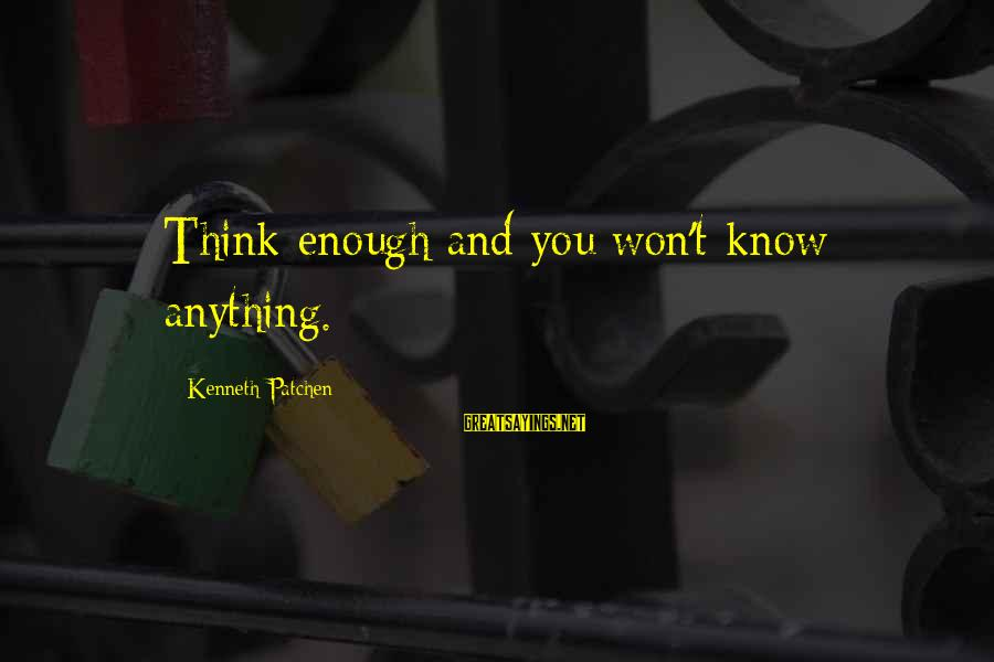 Know You Sayings By Kenneth Patchen: Think enough and you won't know anything.