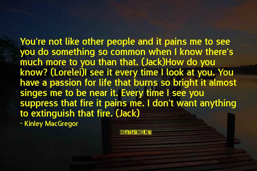 Know You Sayings By Kinley MacGregor: You're not like other people and it pains me to see you do something so