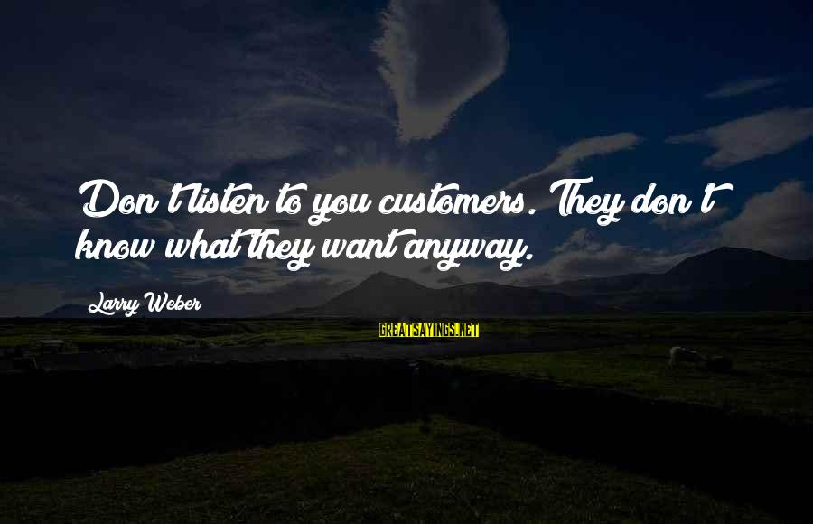 Know You Sayings By Larry Weber: Don't listen to you customers. They don't know what they want anyway.