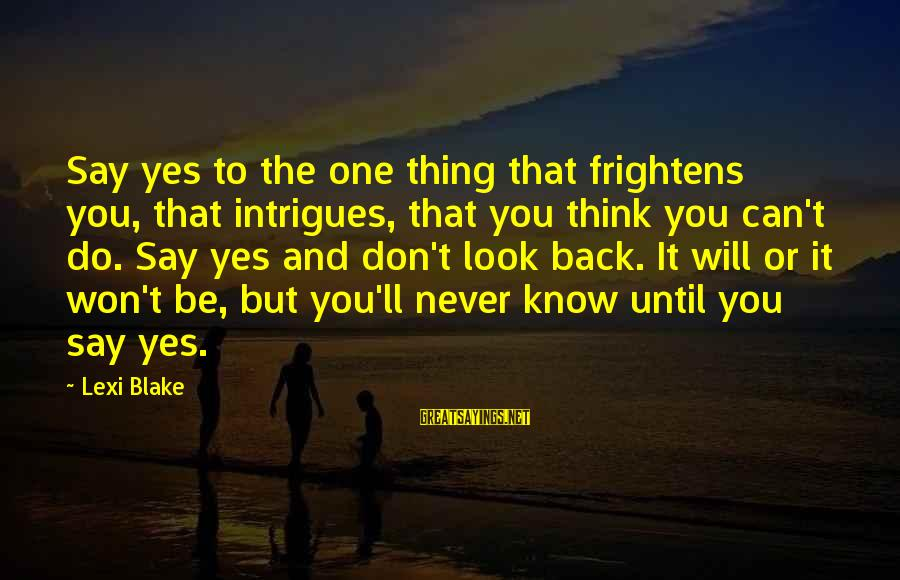 Know You Sayings By Lexi Blake: Say yes to the one thing that frightens you, that intrigues, that you think you