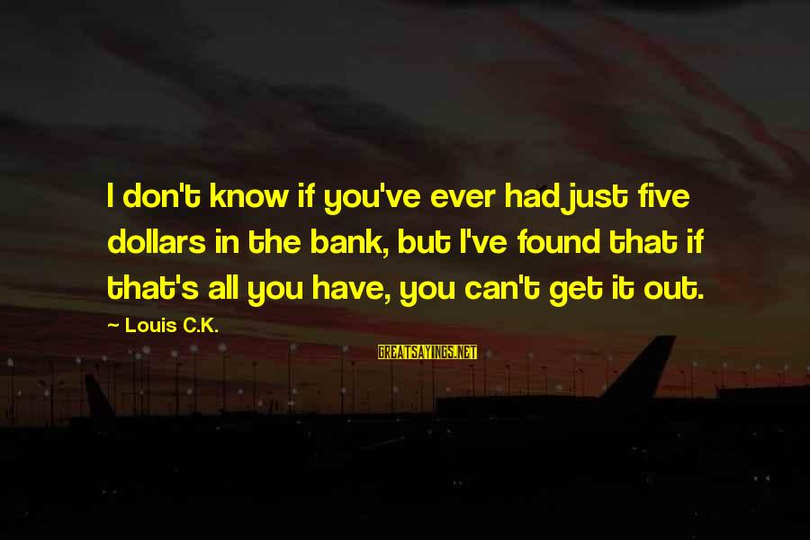 Know You Sayings By Louis C.K.: I don't know if you've ever had just five dollars in the bank, but I've