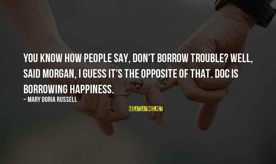 Know You Sayings By Mary Doria Russell: You know how people say, Don't borrow trouble? Well, said Morgan, I guess it's the