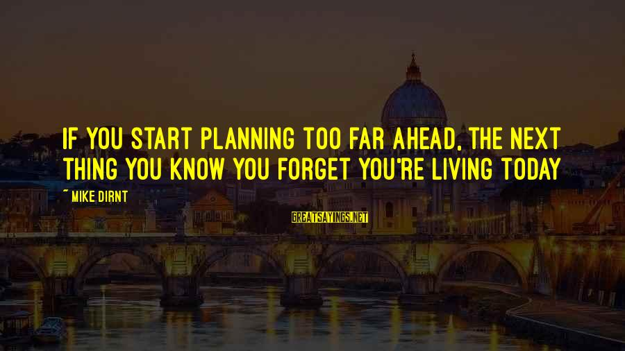 Know You Sayings By Mike Dirnt: If you start planning too far ahead, the next thing you know you forget you're