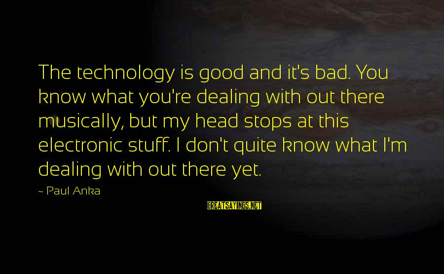 Know You Sayings By Paul Anka: The technology is good and it's bad. You know what you're dealing with out there