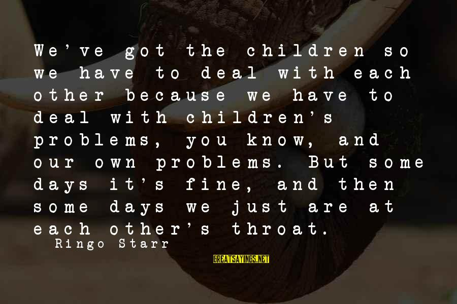Know You Sayings By Ringo Starr: We've got the children so we have to deal with each other because we have
