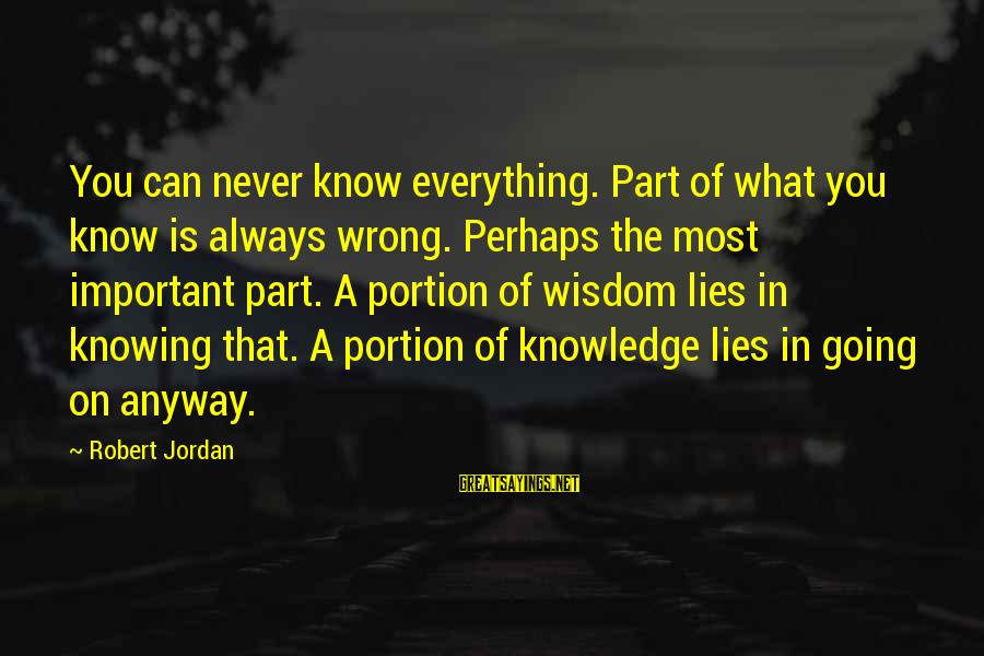 Know You Sayings By Robert Jordan: You can never know everything. Part of what you know is always wrong. Perhaps the