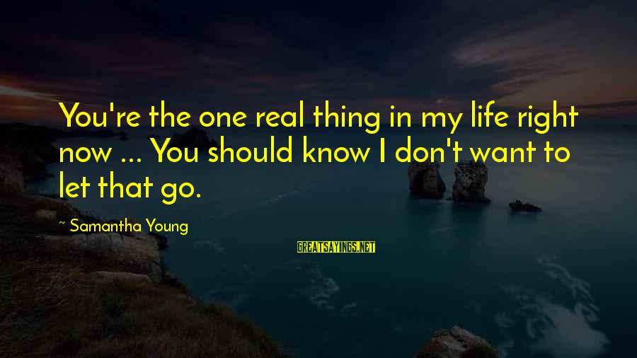 Know You Sayings By Samantha Young: You're the one real thing in my life right now ... You should know I