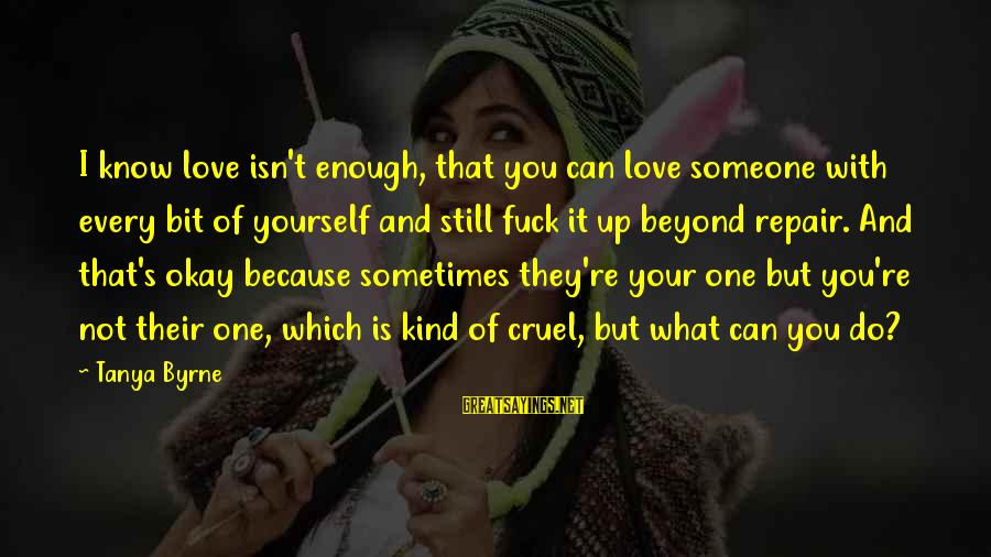 Know You Sayings By Tanya Byrne: I know love isn't enough, that you can love someone with every bit of yourself
