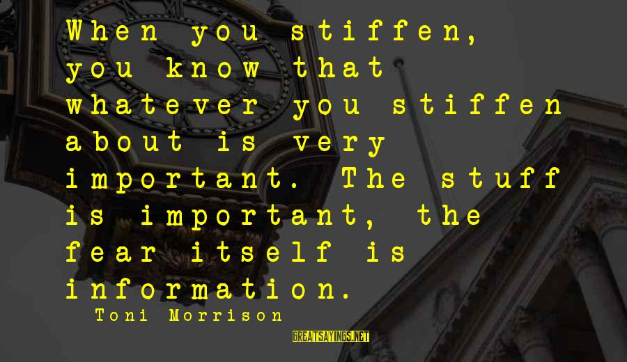 Know You Sayings By Toni Morrison: When you stiffen, you know that whatever you stiffen about is very important. The stuff
