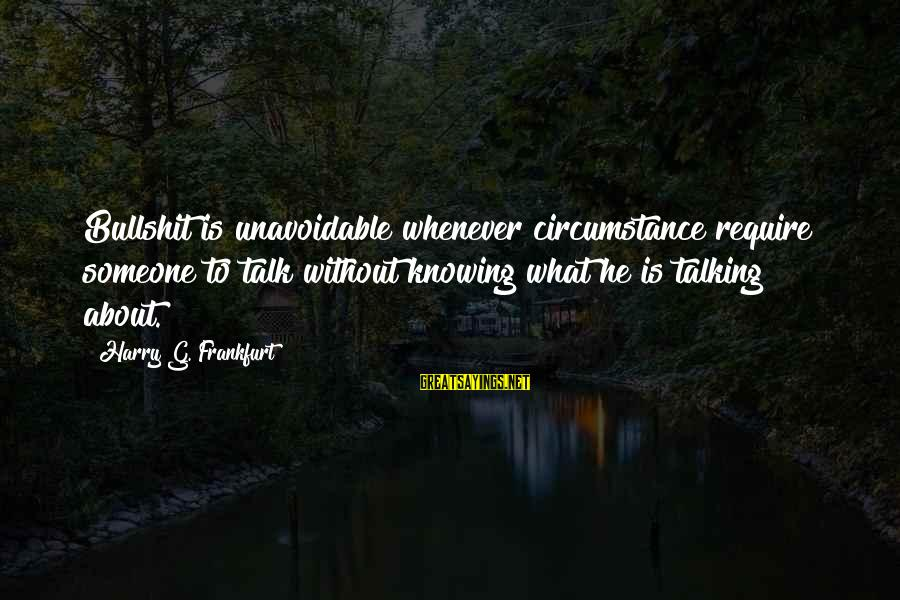 Knowing Someone Is There For You Sayings By Harry G. Frankfurt: Bullshit is unavoidable whenever circumstance require someone to talk without knowing what he is talking