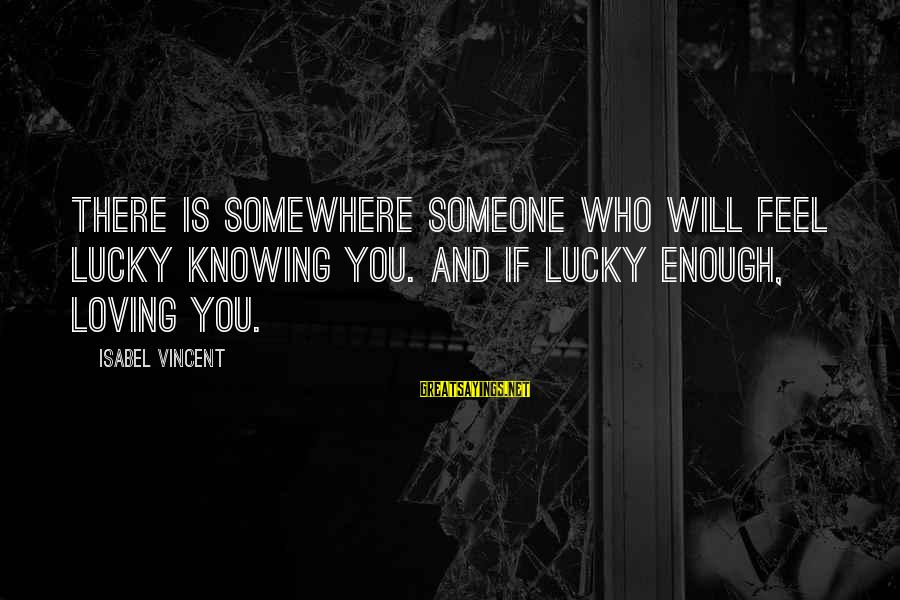 Knowing Someone Is There For You Sayings By Isabel Vincent: There is somewhere someone who will feel lucky knowing you. And if lucky enough, loving
