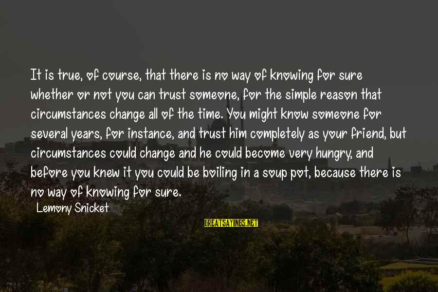 Knowing Someone Is There For You Sayings By Lemony Snicket: It is true, of course, that there is no way of knowing for sure whether