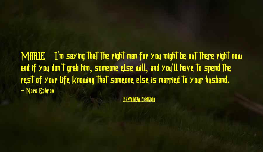 Knowing Someone Is There For You Sayings By Nora Ephron: MARIE I'm saying that the right man for you might be out there right now