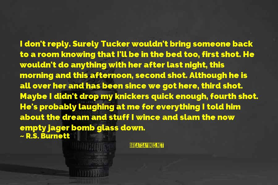 Knowing Someone Is There For You Sayings By R.S. Burnett: I don't reply. Surely Tucker wouldn't bring someone back to a room knowing that I'll