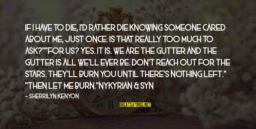 Knowing Someone Is There For You Sayings By Sherrilyn Kenyon: If I have to die, I'd rather die knowing someone cared about me, just once.