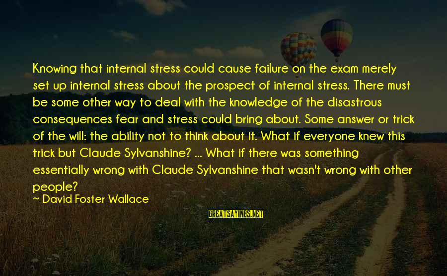 Knowing Something Is Wrong Sayings By David Foster Wallace: Knowing that internal stress could cause failure on the exam merely set up internal stress