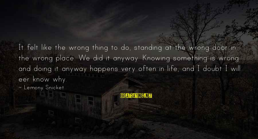 Knowing Something Is Wrong Sayings By Lemony Snicket: It felt like the wrong thing to do, standing at the wrong door in the