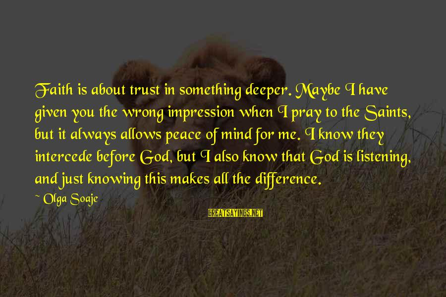 Knowing Something Is Wrong Sayings By Olga Soaje: Faith is about trust in something deeper. Maybe I have given you the wrong impression