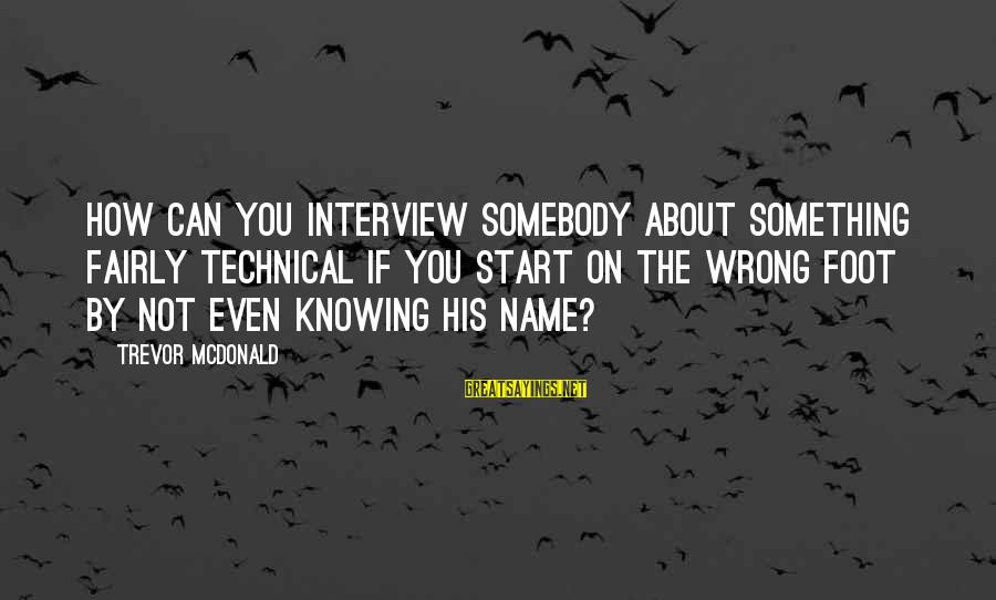 Knowing Something Is Wrong Sayings By Trevor McDonald: How can you interview somebody about something fairly technical if you start on the wrong