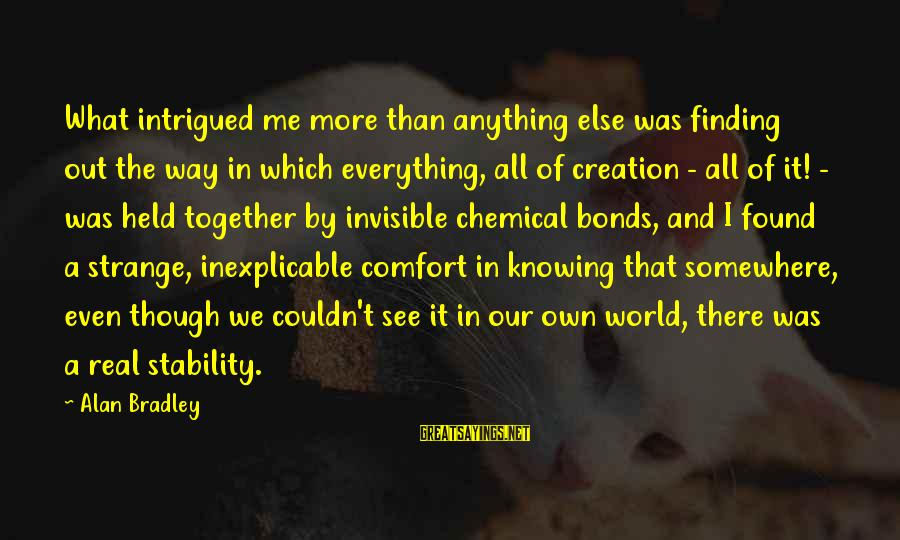 Knowing The Real Me Sayings By Alan Bradley: What intrigued me more than anything else was finding out the way in which everything,