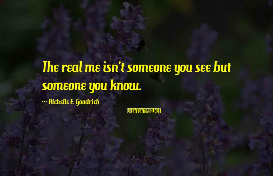 Knowing The Real Me Sayings By Richelle E. Goodrich: The real me isn't someone you see but someone you know.