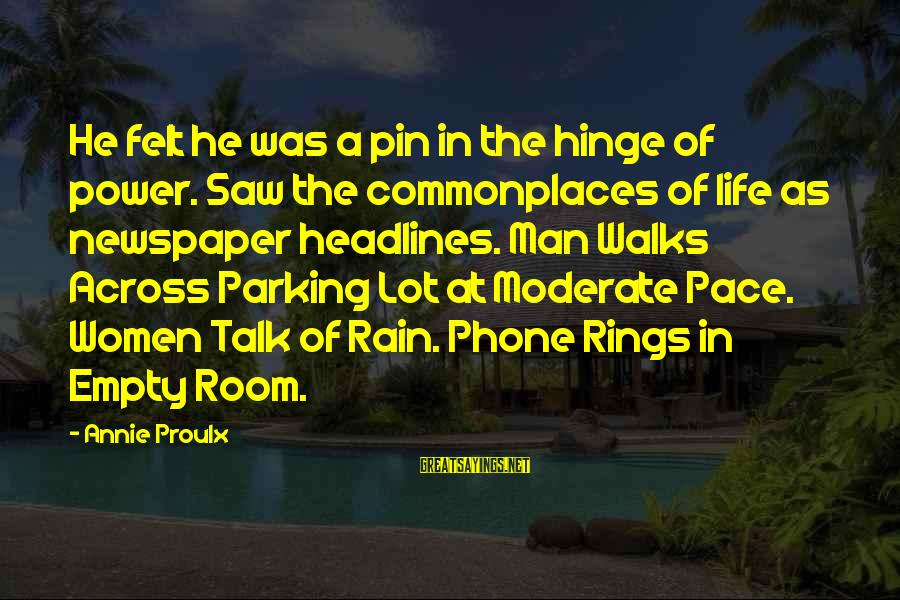 Knowing When To Give Up On Love Sayings By Annie Proulx: He felt he was a pin in the hinge of power. Saw the commonplaces of